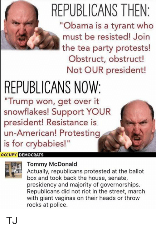 "Memes, Obama, and Party: REPUBLICANS THEN  ""Obama is a tyrant who  must be resisted! Join  the tea party protests!  Obstruct, obstruct!  Not OUR president!  REPUBLICANS NOW:  Trump won, get over it  snowflakes! Support YOUR  president! Resistance is  un-American! Protesting  is for crybabies!""  OC  CUPY DEMOCRATS  Tommy McDonald  Actually, republicans protested at the ballot  box and took back the house, senate,  presidency and majority of governorships.  Republicans did not riot in the street, march  with giant vaginas on their heads or throw  rocks at police. TJ"