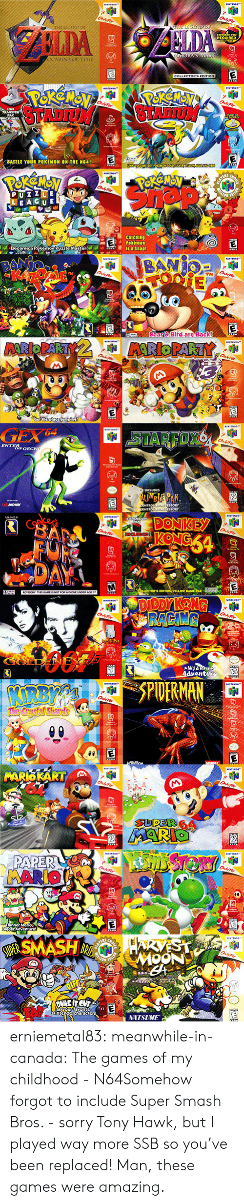 "n64: REQUIRED  BA""LE YOUR POKEMON ON THE NG41  LEAGU E  Become,a Pokemon Puzzlo Master!  Bear& Bird are Back!   ENTER  DONKEY  A WHla  entu   SPIDERMAN  İNATSIME  Nintendo characte erniemetal83:  meanwhile-in-canada:  The games of my childhood - N64Somehow forgot to include Super Smash Bros. - sorry Tony Hawk, but I played way more SSB so you've been replaced!  Man, these games were amazing."