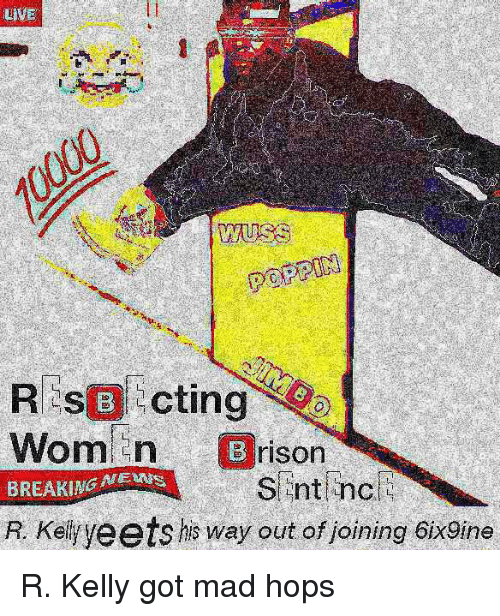 R. Kelly, Mad, and Got: REsBcting  Wom n  BREAKING MENS  R. Kelyeets his way out of joining 6ix9ine