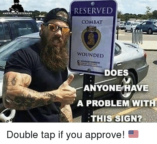 Memes, 🤖, and Double: RESERVED  AMERICANVETERANS  COMBAT E  WOUNDED  DOES  ANYONE HAVE  A PROBLEM WITH  THIS SIGN? Double tap if you approve! 🇺🇸