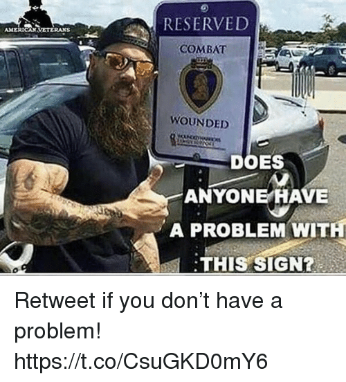 Memes, 🤖, and Don: RESERVED  COMBAT  WOUNDED  DOES  ANYONE HAVE  A PROBLEM WITH  THIS SIGN?  제 Retweet if you don't have a problem! https://t.co/CsuGKD0mY6