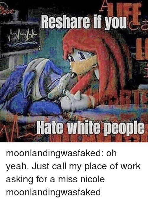 Tumblr, White People, and Yeah: Reshare it you  Hate white people moonlandingwasfaked: oh yeah. Just call my place of work asking for a miss nicole moonlandingwasfaked