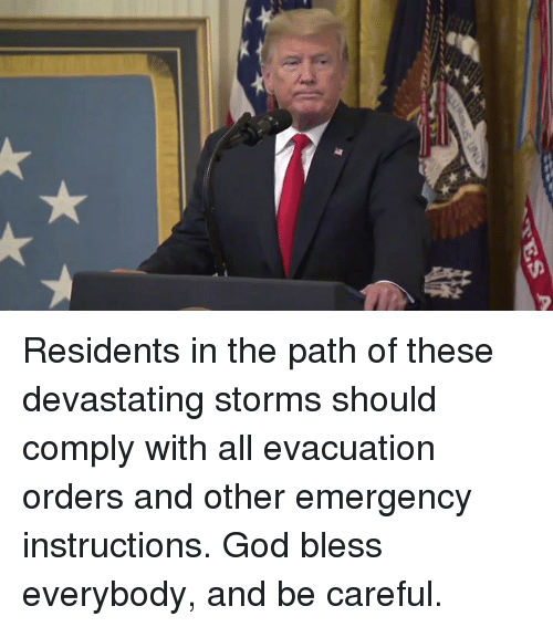 God, Be Careful, and Emergency: Residents in the path of these devastating storms should comply with all evacuation orders and other emergency instructions. God bless everybody, and be careful.