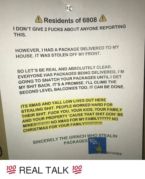Family, Fuck You, and Funny: Residents of 6808  I DO  THIS  N'T GIVE 2 FUCKS ABOUT ANYONE REPORTING  HOWEVER, I HAD A PACKAGE DELIVERED TO MY  HOUSE. IT WAS STOLEN OFF MY FRONT  SO LET'S BE REAL AND ABSOLUTELY CLEAR.  EVERYONE HAS PACKAGES BEING DELIVERED, I'M  GOING TO SNATCH YOUR PACKAGES UNTIL I GET  MY SHIT BACK. IT'S A PROMISE. I'LL CLIMB THE  SECOND LEVEL BALCONIES TOO. IT CAN BE DONE.  ITS XMAS AND YALL LOW LIVES OUT HERE  STEALING SHIT. PEOPLE WORKED HARD FOR  THEIR SHIT. FUCK YOU, YOUR KIDS, YOU  AND YOUR PROPERTY 'CAUSE THAT SHIT GO  R FAMILY  ???? NO  SINCERELY THE GRINCH WHO STEALIN  PACKAGES  BITCHES 💯 REAL TALK 💯