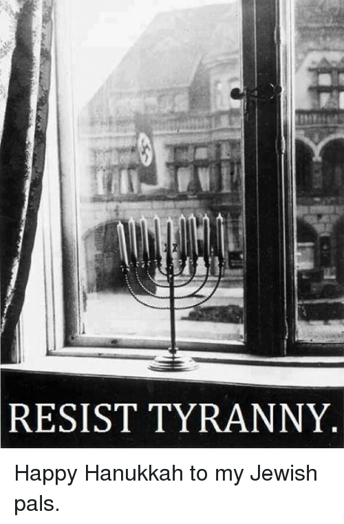 Dank, Hanukkah, and Jewish: RESIST TYRANNY Happy Hanukkah to my Jewish pals.