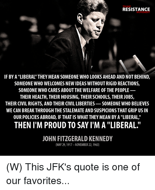 """Break, Jobs, and Mean: RESISTANCE  MOVEMENT  IF BY A """"LIBERAL' THEY MEAN SOMEONE WHO L00KS AHEAD AND NOT BEHIND,  SOMEONE WHO WELCOMES NEW IDEAS WITHOUTRIGID REACTIONS,  SOMEONE WHO CARES ABOUT THE WELFARE 0F THE PE0PLE  THEIR HEALTH, THEIR HOUSING, THEIR SCH00LS, THEIR JOBS,  THEIR CIVIL RIGHTS, AND THEIR CIVIL LIBERTIES-S0MEONE WHO BELIEVES  WE CAN BREAK THROUGH THE STALEMATE ANDSUSPICIONSTHAT GRIP US IN  OUR POLICIES ABROAD, IF THAT IS WHATTHEY MEAN BY A """"LIBERAL,""""  THEN I M PROUD TO SAY IMA """"LIBERAL.  JOHN FITZGERALD KENNEDY  (MAY 29, 1917 NOVEMBER 22, 1963) (W) This JFK's quote is one of our favorites..."""