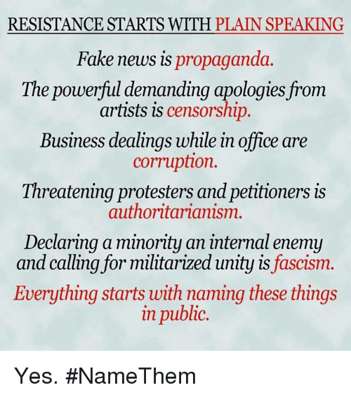 Fake, Memes, and News: RESISTANCE STARTS WITH PLAIN SPEAKING  Fake news is propaganda.  The powerful demanding apologies from  artists is censorship.  Business dealings while in office are  corruption.  Threatening protesters and petitioners is  authoritarianism.  Declaring a minority an internal enemy  and calling for militarized unity is fascism.  Everything starts with naming these things  in public. Yes. #NameThem