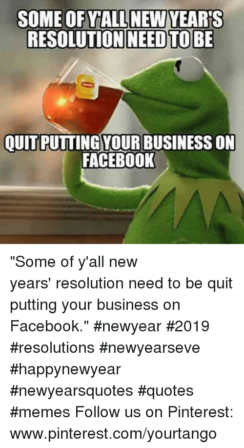 "Facebook, Memes, and Pinterest: RESOLUTION NEEDTOBE  OUITPUTTING YOUR BUSINESS ON  FACEBOOK ""Some of y'all new years' resolution need to be quit putting your business on Facebook."" #newyear #2019 #resolutions #newyearseve #happynewyear #newyearsquotes #quotes #memes Follow us on Pinterest: www.pinterest.com/yourtango"