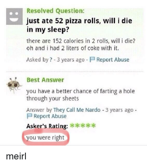 farting: .Resolved Question:  just ate 52 pizza rolls, will i die  in my sleep?  there are 152 calories in 2 rolls, will i die?  oh and i had 2 liters of coke with it.  Asked by ? -3 years ago  Report Abuse  Best Answer  you have a better chance of farting a hole  through your sheets  Answer by They Call Me Nardo -3 years ago  Report Abuse  Asker's Rating:  ou were right meirl