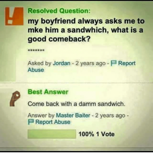 Jordans, Memes, and Jordan: Resolved Question:  my boyfriend always asks me to  mke him a sandwhich, what is a  good comeback?  Asked by Jordan 2 years ago Report  Abuse  Best Answer  Come back with a damm sandwich.  Answer by Master Baiter 2 years ago  P Report Abuse  100% 1 Vote