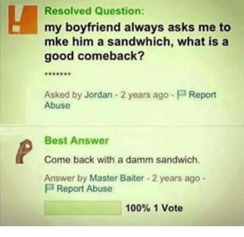 Anaconda, Best, and Good: Resolved Question:  my boyfriend always asks me to  mke him a sandwhich, what is a  good comeback?  Asked by Jordan 2 years ago-P Report  Abuse  Best Answer  Come back with a damm sandwich  Answer by Master Baiter 2 years ago -  P Report Abuse  100% 1 Vote