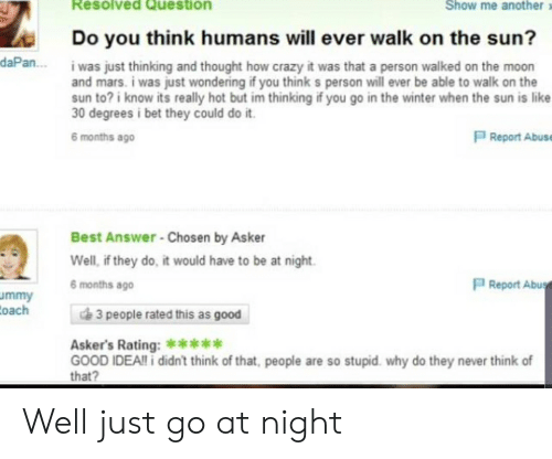 Crazy, Facepalm, and I Bet: Resolved Question  Show me another  Do you think humans will ever walk on the sun?  daPan...  i was just thinking and thought how crazy it was that a person walked on the moon  and mars. i was just wondering if you think s person will ever be able to walk on the  sun to? i know its really hot but im thinking if you go in the winter when the sun is like  30 degrees i bet they could do it.  P Report Abuse  6 months ago  Best Answer -Chosen by Asker  Well, if they do, it would have to be at night.  PReport Abus  6 months ago  ummy  Coach  3 people rated this as good  Asker's Rating:****  GOOD IDEA!!i didn't think of that, people are so stupid. why do they never think of  that? Well just go at night