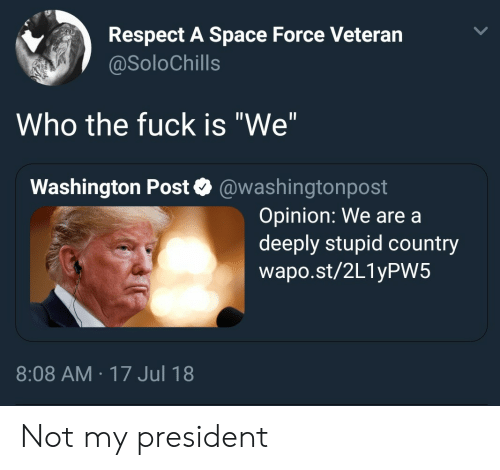 """Respect, Fuck, and Space: Respect A Space Force Veteran  @SoloChills  Who the fuck is """"We""""  Washington Post @washingtonpost  Opinion: We are a  deeply stupid country  wapo.st/2L1yPW5  8:08 AM 17 Jul 18 Not my president"""