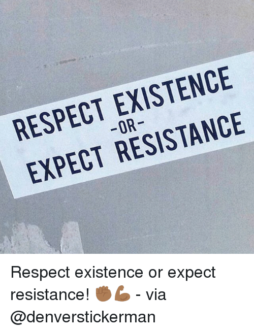 Memes, Respect, and 🤖: RESPECT EXISTENCE  -OR  EXPECT RESISTANCE  3  5  3 Respect existence or expect resistance! ✊🏾💪🏾 - via @denverstickerman