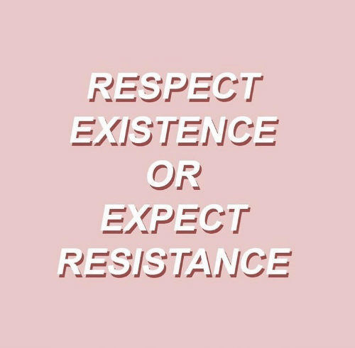 existence: RESPECT  EXISTENCE  OR  EXPECT  RESISTANCE