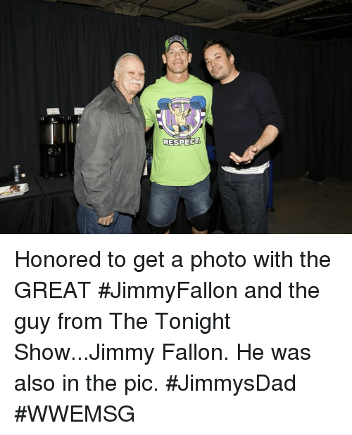 Jimmy Fallon, Respect, and The Tonight Show: RESPECT Honored to get a photo with the GREAT #JimmyFallon and the guy from The Tonight Show...Jimmy Fallon. He was also in the pic. #JimmysDad #WWEMSG