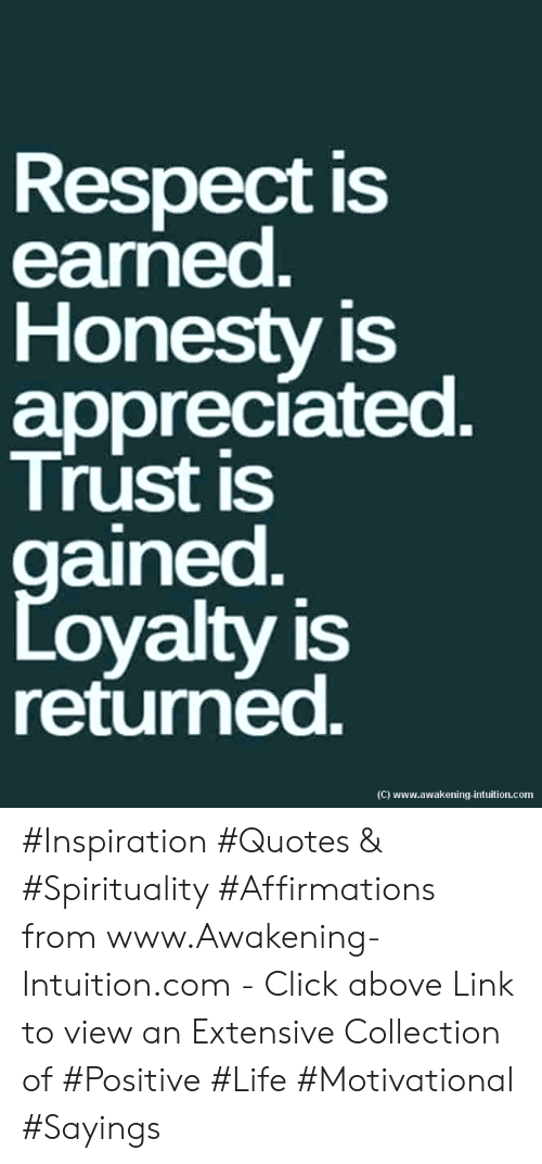 Returned: Respect is  earned.  Honesty is  appreciated.  Trust is  gained  Loyalty is  returned.  (C) www.awakening-intuition.com #Inspiration #Quotes & #Spirituality #Affirmations from www.Awakening-Intuition.com - Click above Link to view an Extensive Collection of #Positive #Life #Motivational #Sayings