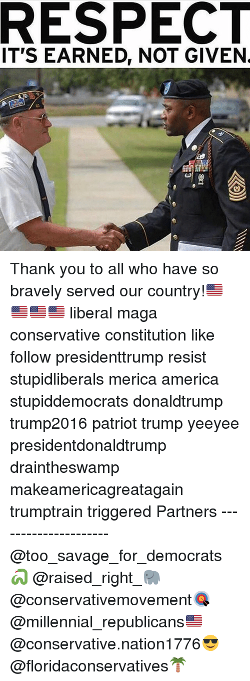 America, Memes, and Respect: RESPECT  IT'S EARNED, NOT GIVEN. Thank you to all who have so bravely served our country!🇺🇸🇺🇸🇺🇸🇺🇸 liberal maga conservative constitution like follow presidenttrump resist stupidliberals merica america stupiddemocrats donaldtrump trump2016 patriot trump yeeyee presidentdonaldtrump draintheswamp makeamericagreatagain trumptrain triggered Partners --------------------- @too_savage_for_democrats🐍 @raised_right_🐘 @conservativemovement🎯 @millennial_republicans🇺🇸 @conservative.nation1776😎 @floridaconservatives🌴