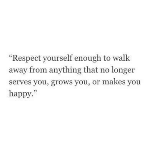 """Respect, Happy, and You: """"Respect yourself enough to walk  away from anything that no longer  serves you, grows you, or makes you  happy.""""  95"""
