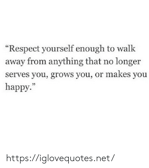 "Respect, Happy, and Net: ""Respect yourself enough to walk  away from anything that no longer  serves you, grows you, or makes you  happy. https://iglovequotes.net/"