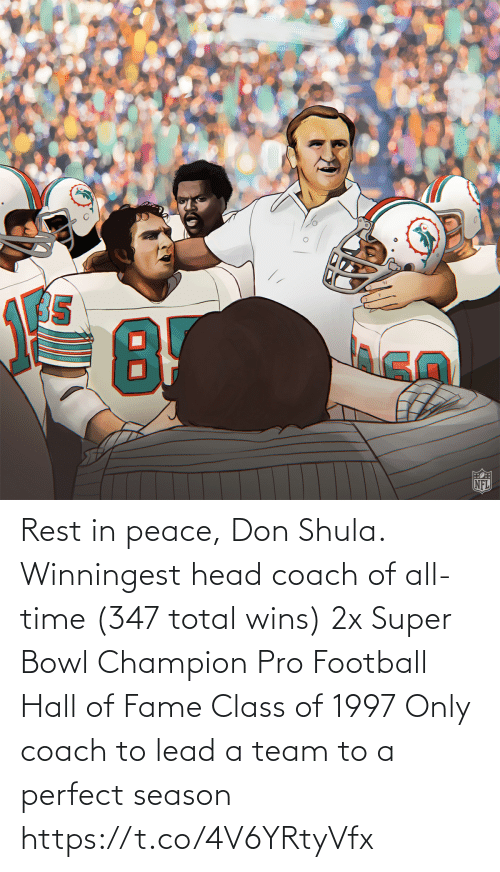 lead: Rest in peace, Don Shula.  Winningest head coach of all-time (347 total wins) 2x Super Bowl Champion Pro Football Hall of Fame Class of 1997 Only coach to lead a team to a perfect season https://t.co/4V6YRtyVfx