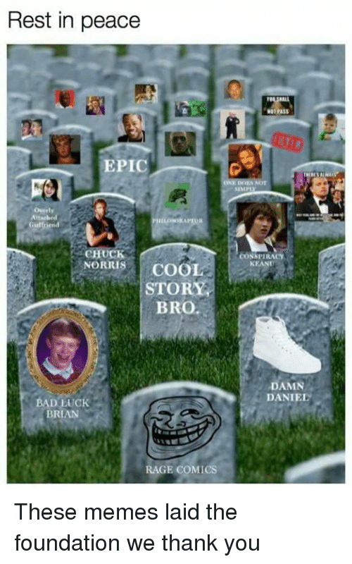 Bad, Chuck Norris, and Funny: Rest in peace  EPIC  Girl rend  CHUCK  NORRIS  COOL  STORY  BRO.  BAD LUCK  BRIAN  RAGE COMICS  SIMP  CONK PIRACY  NEANT  DAMN  DANIEL These memes laid the foundation we thank you
