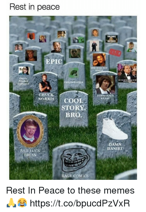 Bad, Memes, and Damn Daniel: Rest in peace  NOT PASS  EPIC  SIMP  Overly  Att  Gielfriend  CHUCK  NORRISCOOL  CONKPIRACY  KEAND  STORY  BRO.  DAMN  DANIEL  BAD LUCK  BRIAN  RAGE COMICS, Rest In Peace to these memes 🙏😂 https://t.co/bpucdPzVxR