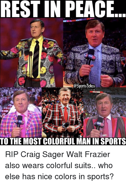 frazier: REST IN PEACE  OSportsjokes  TO THE MOST COLORFUL MAN IN SPORTS RIP Craig Sager Walt Frazier also wears colorful suits.. who else has nice colors in sports?