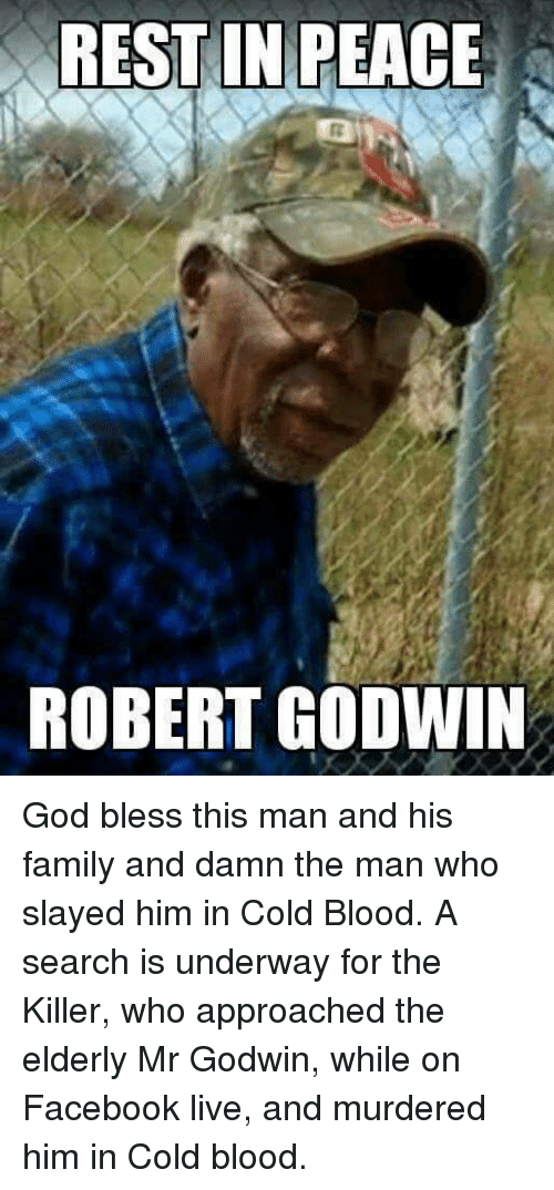cold blooded: REST IN PEACE  ROBERT GODWIN God bless this man and his family and damn the man who slayed him in Cold Blood.  A search is underway for the Killer, who approached the elderly Mr Godwin, while on Facebook live, and murdered him in Cold blood.