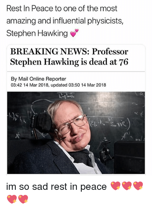 Memes, News, and Stephen: Rest In Peace to one of the most  amazing and influential physicists,  Stephen Hawking  BREAKING NEWS: Professor  Stephen Hawking is dead at 76  By Mail Online Reporter  03:42 14 Mar 2018, updated 03:50 14 Mar 2018 im so sad rest in peace 💖💖💖💖💖