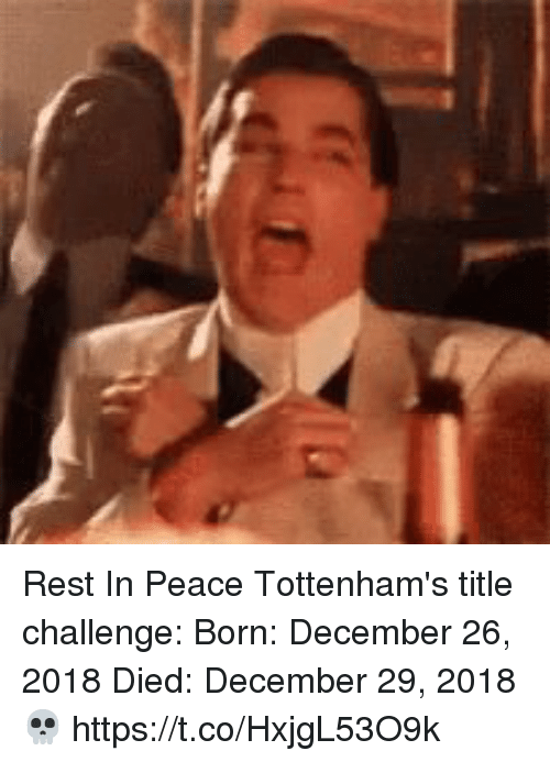 Soccer, Peace, and Rest: Rest In Peace Tottenham's title challenge:  Born: December 26, 2018 Died: December 29, 2018   💀 https://t.co/HxjgL53O9k
