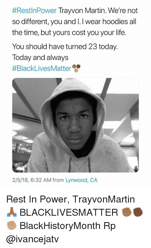 Black Lives Matter, Life, and Martin:  #Rest!nPower Trayvon Martin. We're not  so different, you and I.I wear hoodies all  the time, but yours cost you your life.  You should have turned 23 today.  Today and always  #BlackLives Matter雙  2/5/18, 6:32 AM from Lynwood, CA Rest In Power, TrayvonMartin 🙏🏾 BLACKLIVESMATTER ✊🏾✊🏿✊🏽 BlackHistoryMonth Rp @ivancejatv