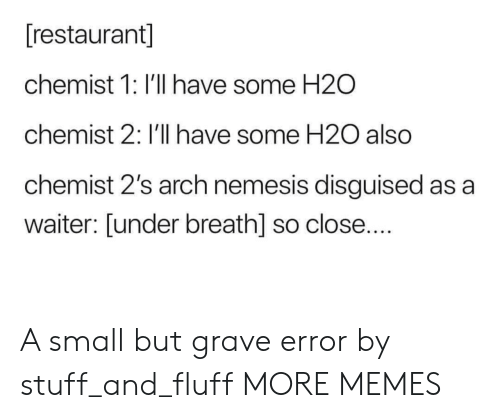so close: [restaurant]  chemist 1: I'll have some H2O  chemist 2: I'll have some H20 also  chemist 2's arch nemesis disguised as a  waiter: [under breath] so close.... A small but grave error by stuff_and_fluff MORE MEMES