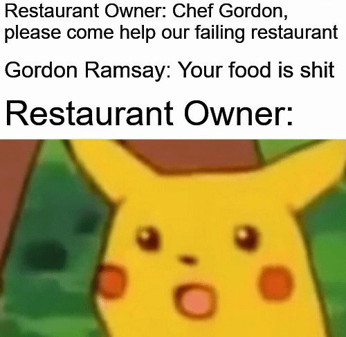 Gordon Ramsay: Restaurant Owner: Chef Gordon,  please come help our failing restaurant  Gordon Ramsay: Your food is shit  Restaurant Owner: