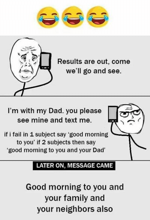 Dad, Fail, and Family: Results are out, come  we'll go and see.  I'm with my Dad. you please  see mine and text me  if i fail in 1 subject say good morning  to you' if 2 subjects then say  'good morning to you and your Dad'  LATER ON, MESSAGE CAME  Good morning to you and  your family and  your neighbors also