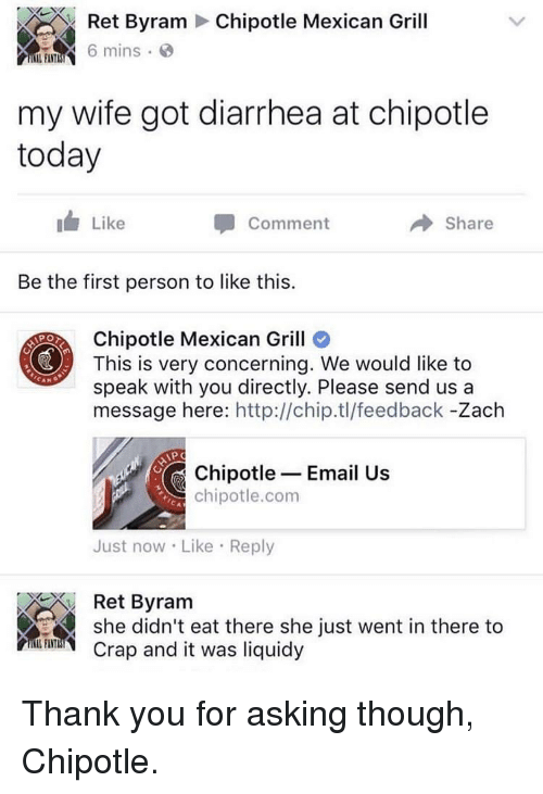 Chipotle, Thank You, and Diarrhea: Ret Byram Chipotle Mexican Grill  mins  my wife got diarrhea at chipotle  today  Like  Comment  → Share  Be the first person to like this.  Chipotle Mexican Grill  This is very concerning. We would like to  speak with you directly. Please send us a  message here: http://chip.tl/feedback -Zach  Chipotle- Email Us  chipotle.com  Just now Like Reply  Ret Byram  she didn't eat there she just went in there to  Crap and it was liquidy  FI TITL Thank you for asking though, Chipotle.