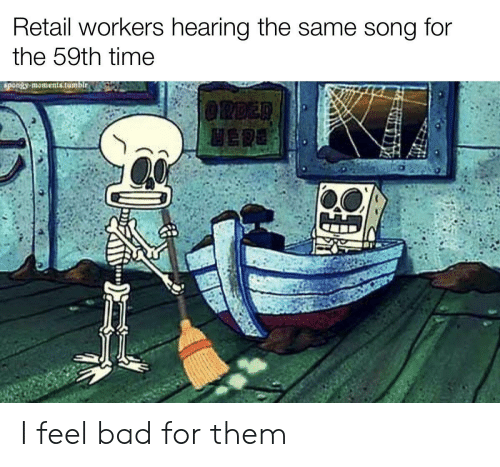 Feel Bad: Retail workers hearing the same song  for  the 59th time  spongy moments.tumblr.  @RDER  HERE I feel bad for them