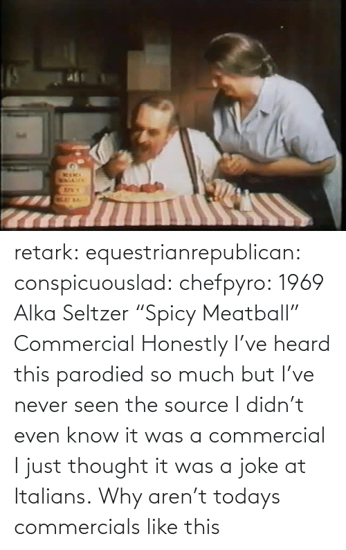 "Todays: retark:  equestrianrepublican:  conspicuouslad:  chefpyro:  1969 Alka Seltzer ""Spicy Meatball"" Commercial  Honestly I've heard this parodied so much but I've never seen the source  I didn't even know it was a commercial I just thought it was a joke at Italians.  Why aren't todays commercials like this"