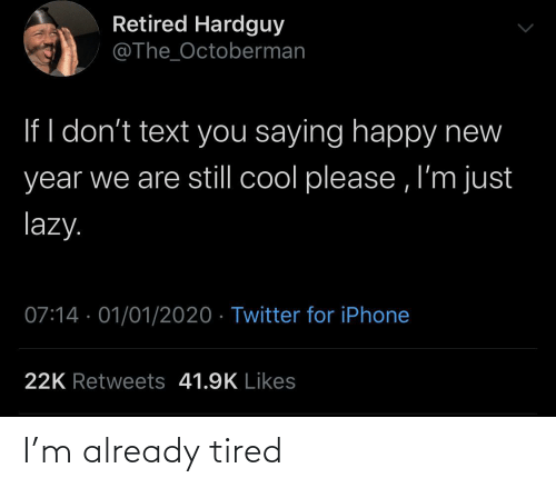 Text: Retired Hardguy  @The_Octoberman  If I don't text you saying happy new  year we are still cool please , I'm just  lazy.  07:14 · 01/01/2020 · Twitter for iPhone  22K Retweets 41.9K Likes I'm already tired