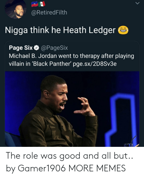 Dank, Memes, and Michael B. Jordan: @RetiredFilth  Nigga think he Heath Ledger  Page Six@PageSix  Michael B. Jordan went to therapy after playing  villain in 'Black Panther' pge.sx/2D8Sv3e The role was good and all but.. by Gamer1906 MORE MEMES