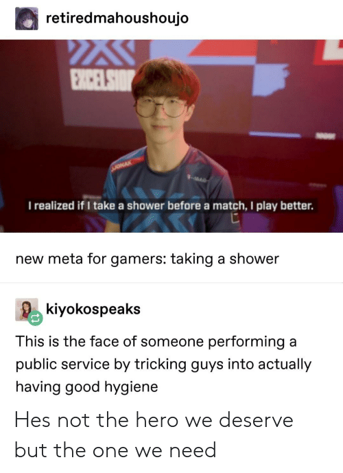 Shower, Good, and Match: retiredmahoushoujo  I realized if I take a shower before a match, I play better.  new meta for gamers: taking a shower  kiyokospeaks  This is the face of someone performing a  public service by tricking guys into actually  having good hygiene Hes not the hero we deserve but the one we need