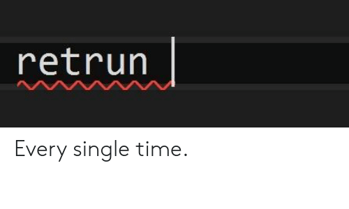 Time, Single, and Every-Single-Time: retrur Every single time.