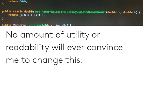 Change, Programmer Humor, and B. B.: return DOWN;  public static double modThatWorks Like Its FuckingSupposedToGoddammit(double a, double b) {  return (a% b b) % b;  }  public Direction relativeTo(Direction dir) No amount of utility or readability will ever convince me to change this.