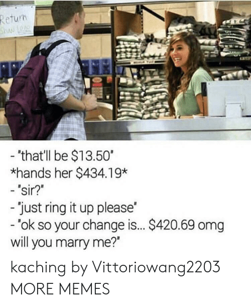 """will you marry me: Return  haw LOA  - 'that'll be $13.50  *hands her $434.19*  - 'sir?""""  -'just ring it up please  - 'ok so your change is... $420.69 omg  will you marry me?"""" kaching by Vittoriowang2203 MORE MEMES"""