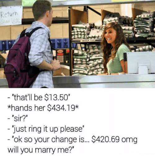 "Omg, Ups, and Dank Memes: Return  ""that'll be $13.50""  *hands her $434.19*  sir?""  Just ring it up please  ok so your change is... S420.69 omg  will you marry me?"""
