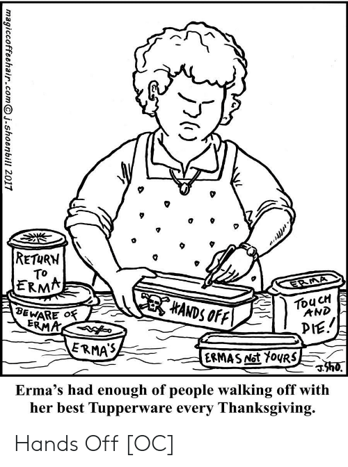 Thanksgiving: RETURN  TO  ERMA  ERMA  HANDS OFF  TouCH  AND  BEWARE O  ERMA  PIE.  ERMAS  ERMAS Not Y0URS  h0.  Erma's had enough of people walking off with  her best Tupperware every Thanksgiving.  magiccoffeehair.comj.shoenbill 2017 Hands Off [OC]