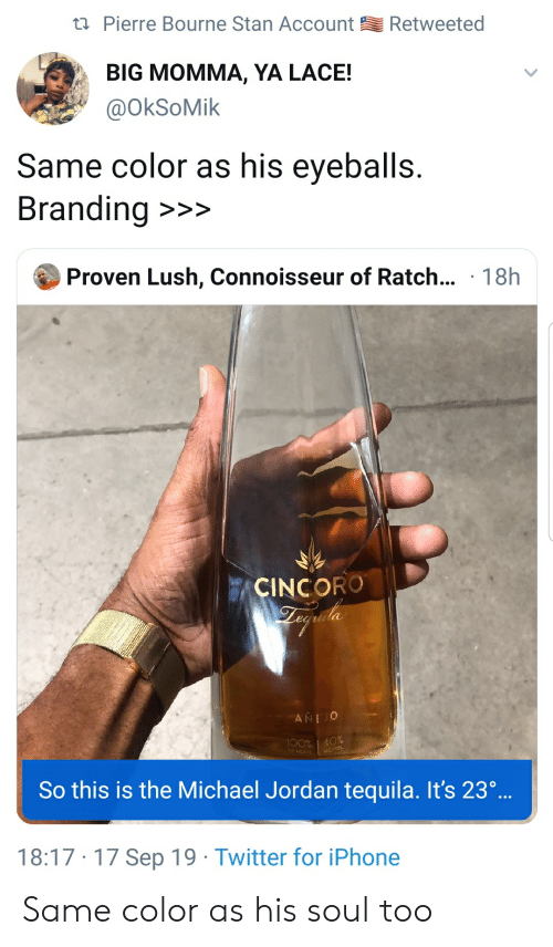 Blackpeopletwitter, Funny, and Iphone: Retweeted  t Pierre Bourne Stan Account  BIG MOMMA, YA LACE!  @OkSoMik  Same color as his eyeballs.  Branding  >>>  Proven Lush, Connoisseur of Ratch... 18h  CINCORO  ANE O  100% | 40%  DE AGAVE  ICYOL  So this is the Michael Jordan tequila. It's 23..  18:17 17 Sep 19 Twitter for iPhone Same color as his soul too