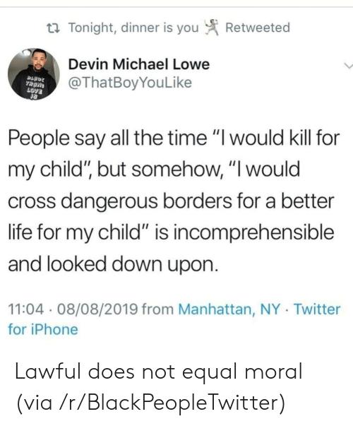 "Blackpeopletwitter, Iphone, and Life: Retweeted  t Tonight, dinner is you  Devin Michael Lowe  @ThatBoyYouLike  TRANS  LOVE  People say all the time ""I would kill for  my child"", but somehow, ""I would  cross dangerous borders for a better  life for my child"" is incomprehensible  and looked down upon.  11:04 08/08/2019 from Manhattan, NY Twitter  for iPhone Lawful does not equal moral (via /r/BlackPeopleTwitter)"