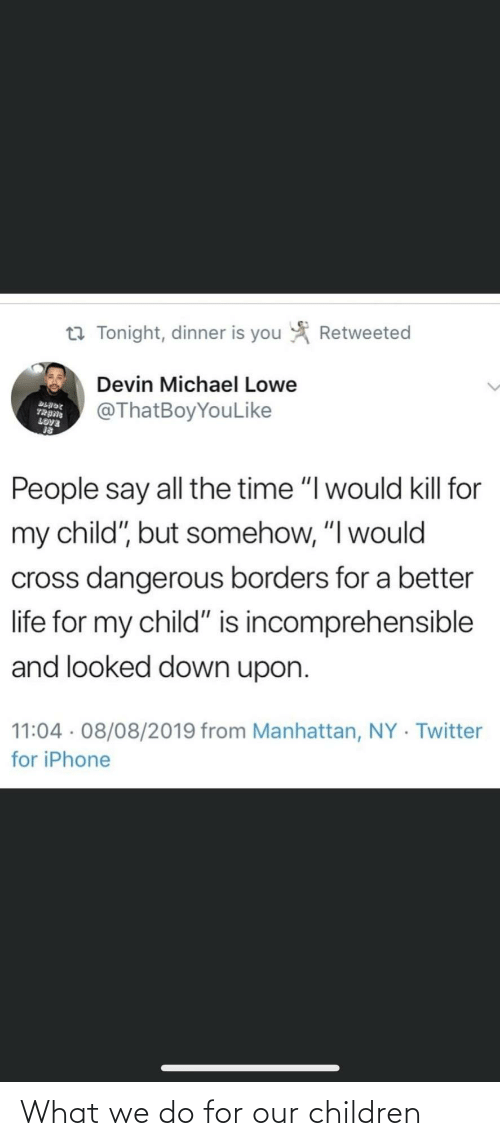 "Blade: Retweeted  t7 Tonight, dinner is you  Devin Michael Lowe  @ThatBoyYouLike  BLADE  TRANG  LOVE  People say all the time ""I would kill for  my child"", but somehow, ""I would  cross dangerous borders for a better  life for my child"" is incomprehensible  and looked down upon.  11:04 · 08/08/2019 from Manhattan, NY · Twitter  for iPhone What we do for our children"