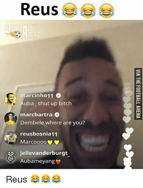 Memes, 🤖, and Where Are You: Reus  marcinho 11  uba, shut up bitch  marcbartra  Dembele where are you?  reusbosnia11  Marcoooo  jellevanderburgt  Aubameyang Reus 😂😂😂